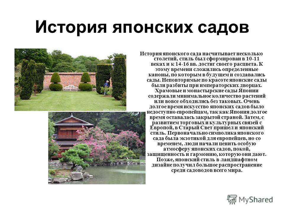 История японских садов История японского сада насчитывает несколько столетий, стиль был сформирован в 10-11 веках и к 14-16 вв. достиг своего расцвета. К этому времени сложились определенные каноны, по которым в будущем и создавались сады. Неповторим
