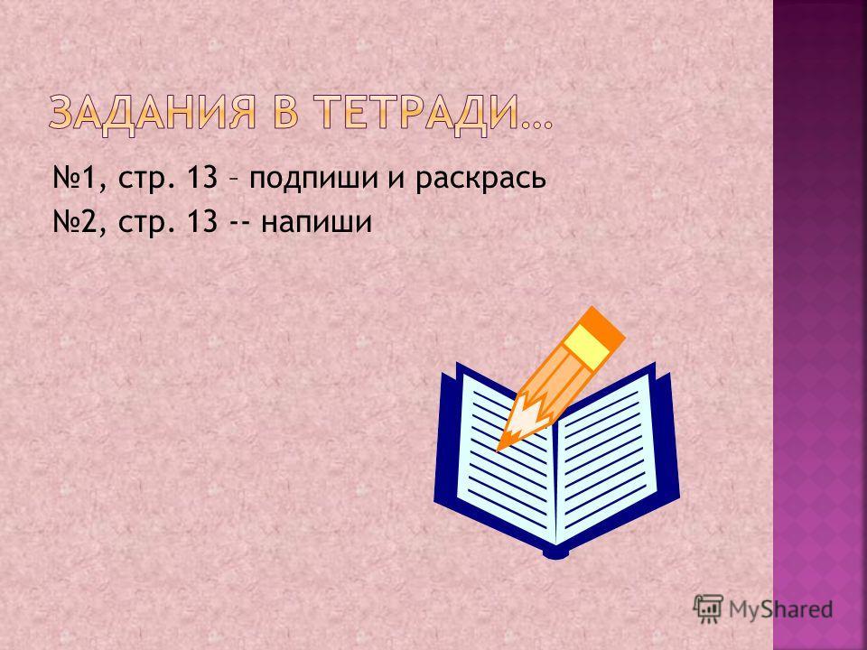1, стр. 13 – подпиши и раскрась 2, стр. 13 -- напиши