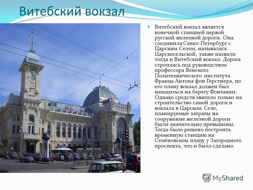Витебский вокзал Витебский вокзал является конечной станцией первой русской железной дороги. Она соединила Санкт-Петербург с Царским Селом, называлась Царскосельской, также назвали тогда и Витебский вокзал. Дорога строилась под руководством профессор