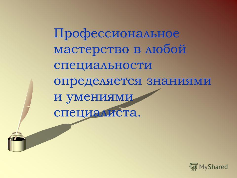 Профессиональное мастерство в любой специальности определяется знаниями и умениями специалиста.