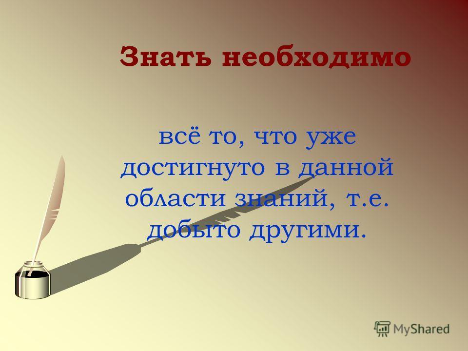 Знать необходимо всё то, что уже достигнуто в данной области знаний, т.е. добыто другими.
