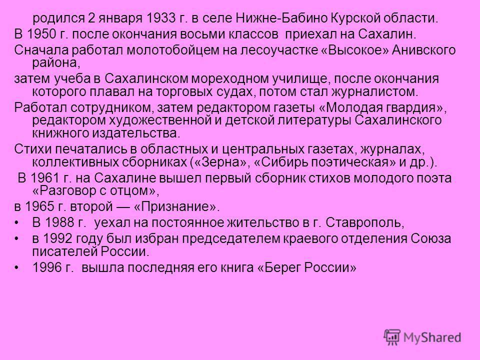 родился 2 января 1933 г. в селе Нижне-Бабино Курской области. В 1950 г. после окончания восьми классов приехал на Сахалин. Сначала работал молотобойцем на лесоучастке «Высокое» Анивского района, затем учеба в Сахалинском мореходном училище, после око