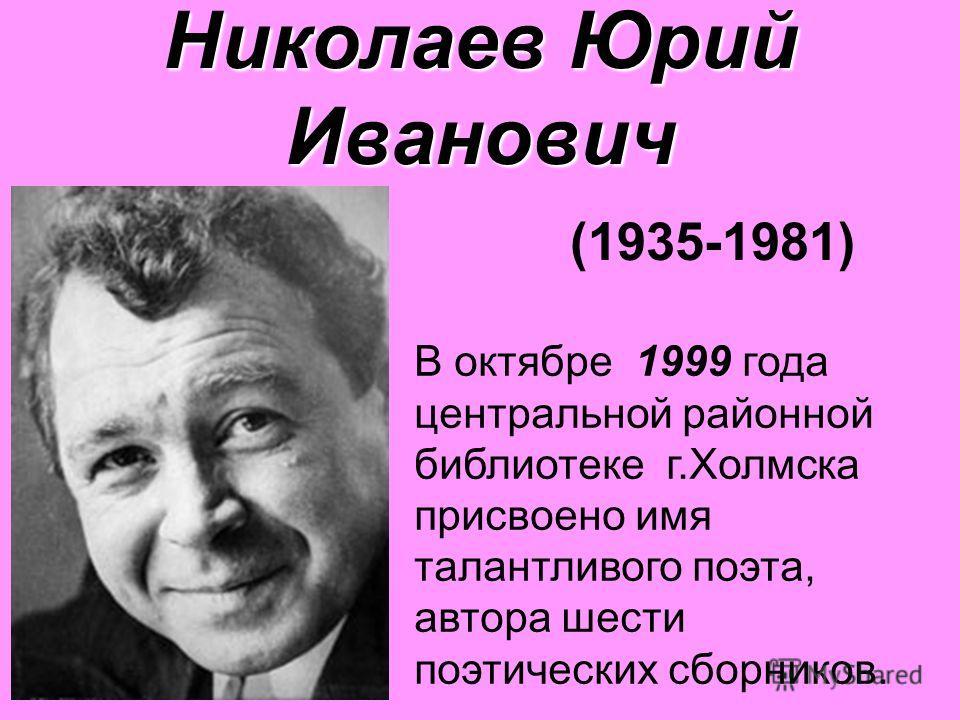 Николаев Юрий Иванович Николаев Юрий Иванович (1935-1981) В октябре 1999 года центральной районной библиотеке г.Холмска присвоено имя талантливого поэта, автора шести поэтических сборников.