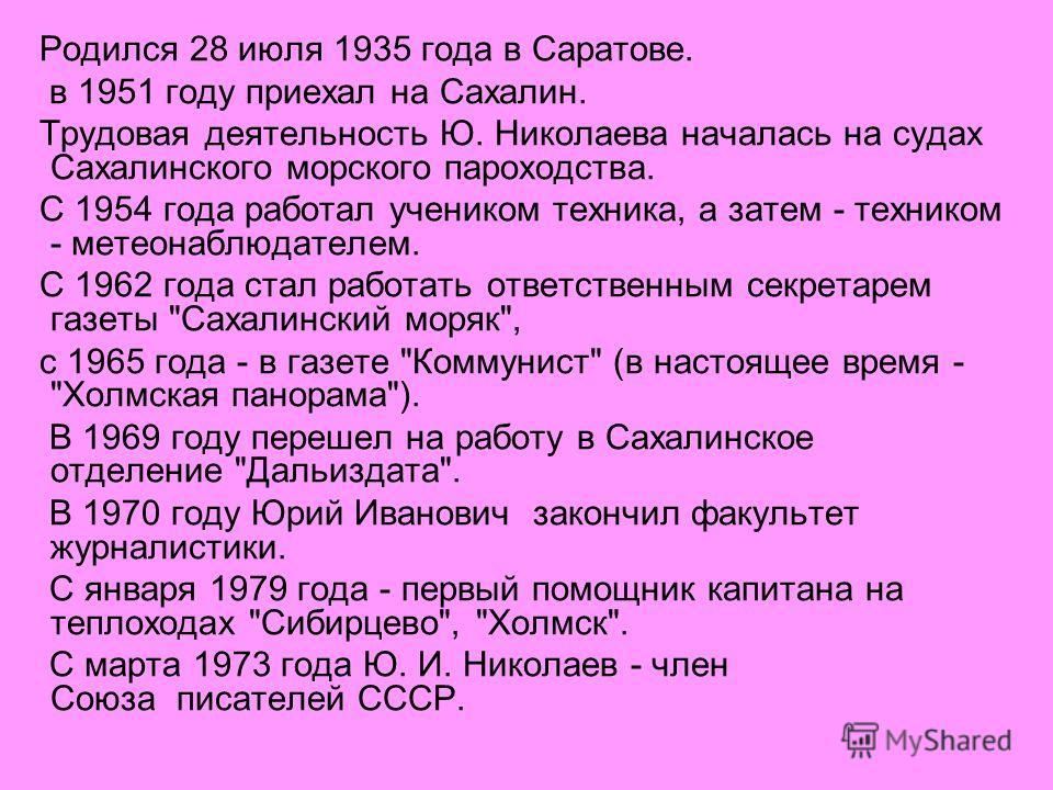 Родился 28 июля 1935 года в Саратове. в 1951 году приехал на Сахалин. Трудовая деятельность Ю. Николаева началась на судах Сахалинского морского пароходства. С 1954 года работал учеником техника, а затем - техником - метеонаблюдателем. С 1962 года ст