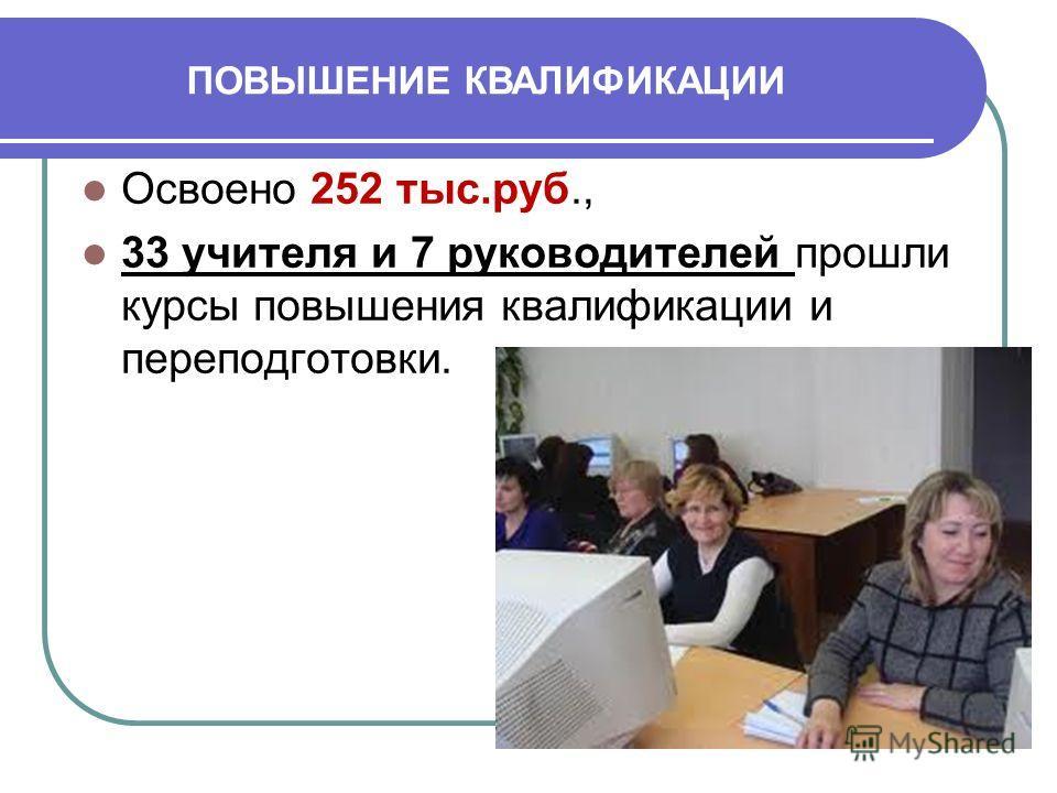 Освоено 252 тыс.руб., 33 учителя и 7 руководителей прошли курсы повышения квалификации и переподготовки. ПОВЫШЕНИЕ КВАЛИФИКАЦИИ