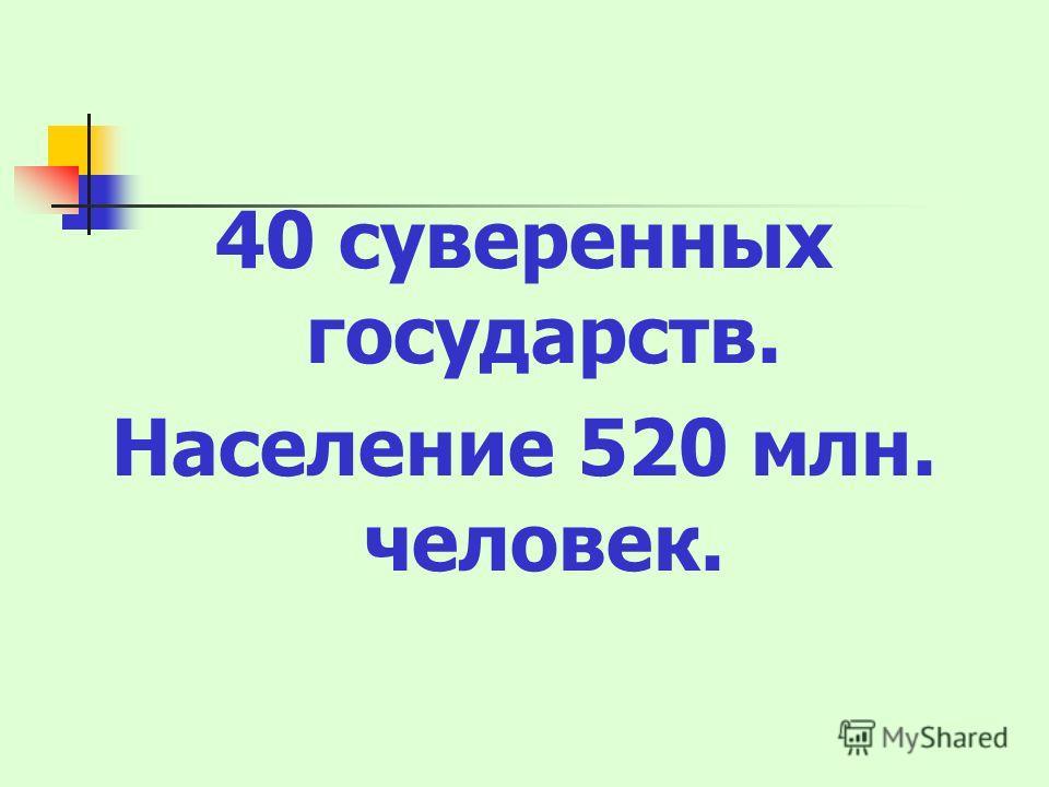 40 суверенных государств. Население 520 млн. человек.