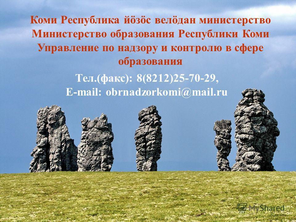 13 Коми Республика йöзöс велöдан министерство Министерство образования Республики Коми Управление по надзору и контролю в сфере образования Тел.(факс): 8(8212)25-70-29, E-mail: obrnadzorkomi@mail.ru