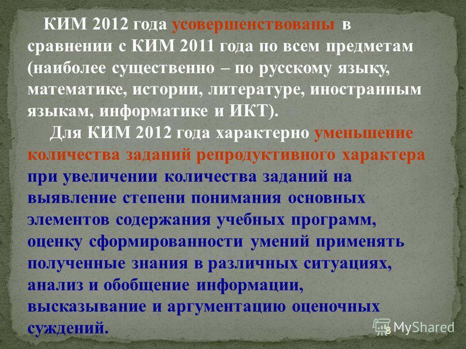 8 КИМ 2012 года усовершенствованы в сравнении с КИМ 2011 года по всем предметам (наиболее существенно – по русскому языку, математике, истории, литературе, иностранным языкам, информатике и ИКТ). Для КИМ 2012 года характерно уменьшение количества зад