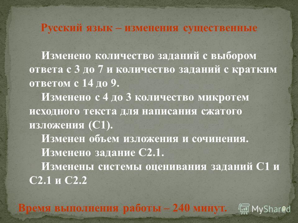 9 Русский язык – изменения существенные Изменено количество заданий с выбором ответа с 3 до 7 и количество заданий с кратким ответом с 14 до 9. Изменено с 4 до 3 количество микротем исходного текста для написания сжатого изложения (С1). Изменен объем
