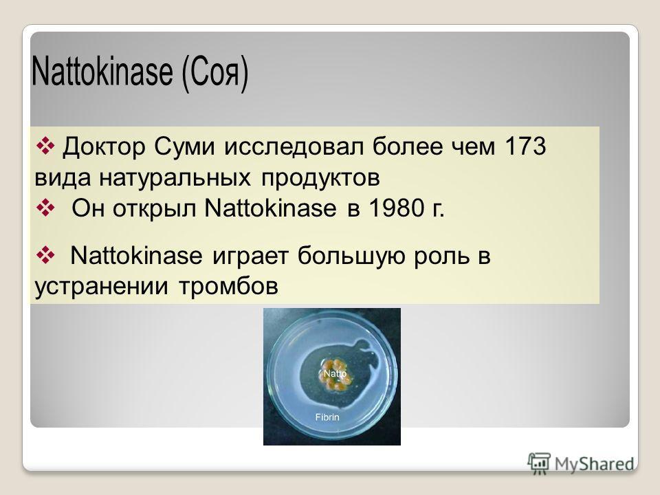 Доктор Суми исследовал более чем 173 вида натуральных продуктов Он открыл Nattokinase в 1980 г. Nattokinase играет большую роль в устранении тромбов