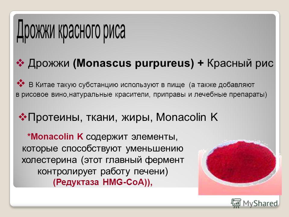 Дрожжи (Monascus purpureus) + Красный рис В Китае такую субстанцию используют в пище (а также добавляют в рисовое вино,натуральные красители, приправы и лечебные препараты) Протеины, ткани, жиры, Monacolin K *Monacolin K содержит элементы, которые сп