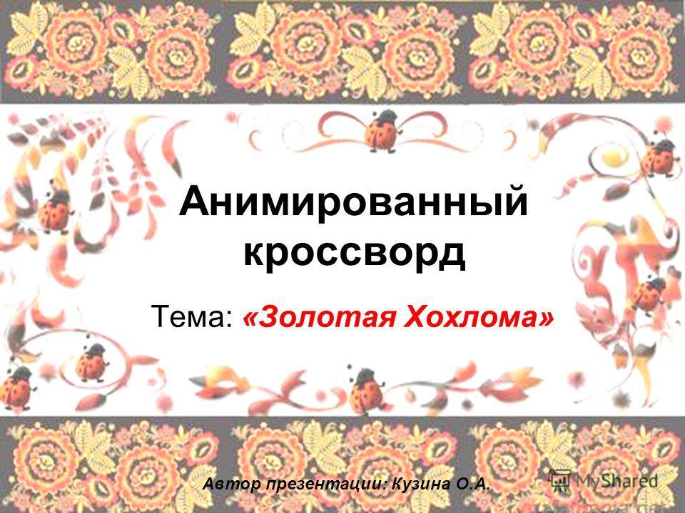 Анимированный кроссворд Тема: «Золотая Хохлома» Автор презентации: Кузина О.А.
