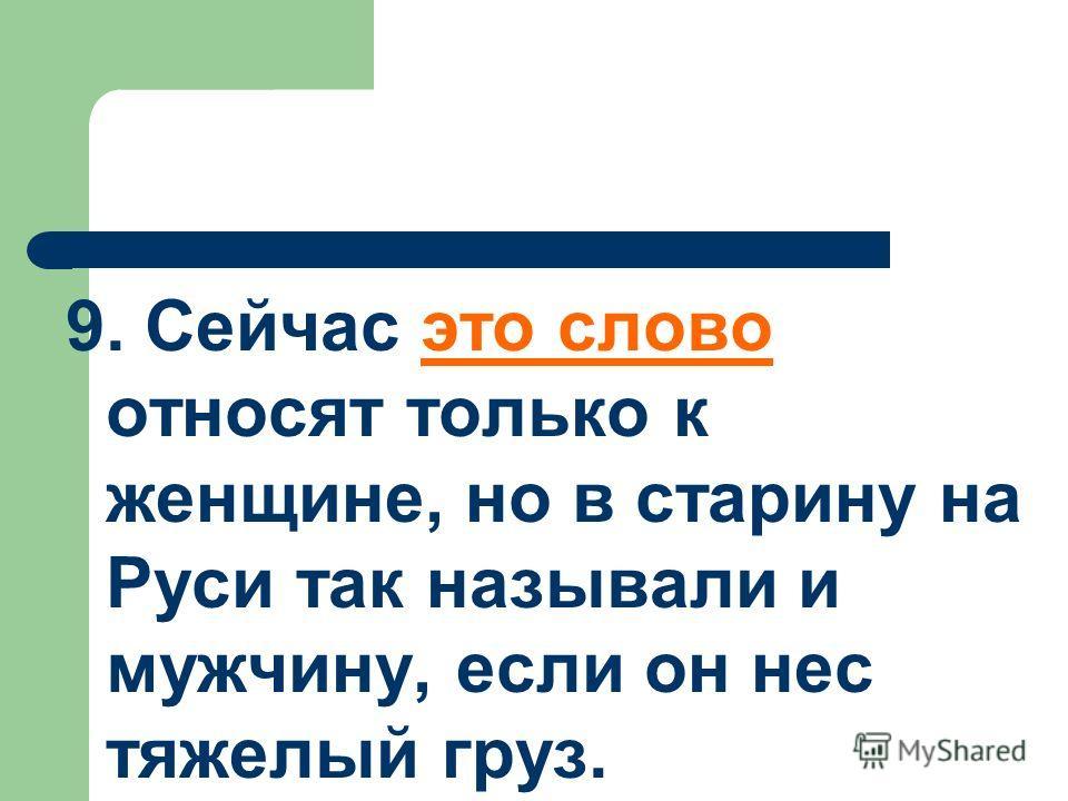 9. Сейчас это слово относят только к женщине, но в старину на Руси так называли и мужчину, если он нес тяжелый груз.