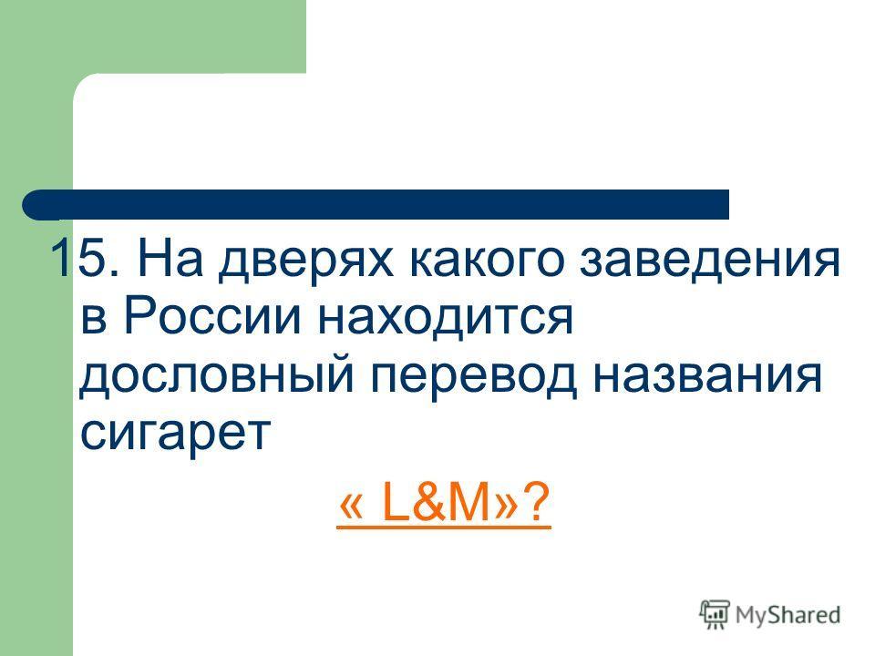 15. На дверях какого заведения в России находится дословный перевод названия сигарет « L&M»?