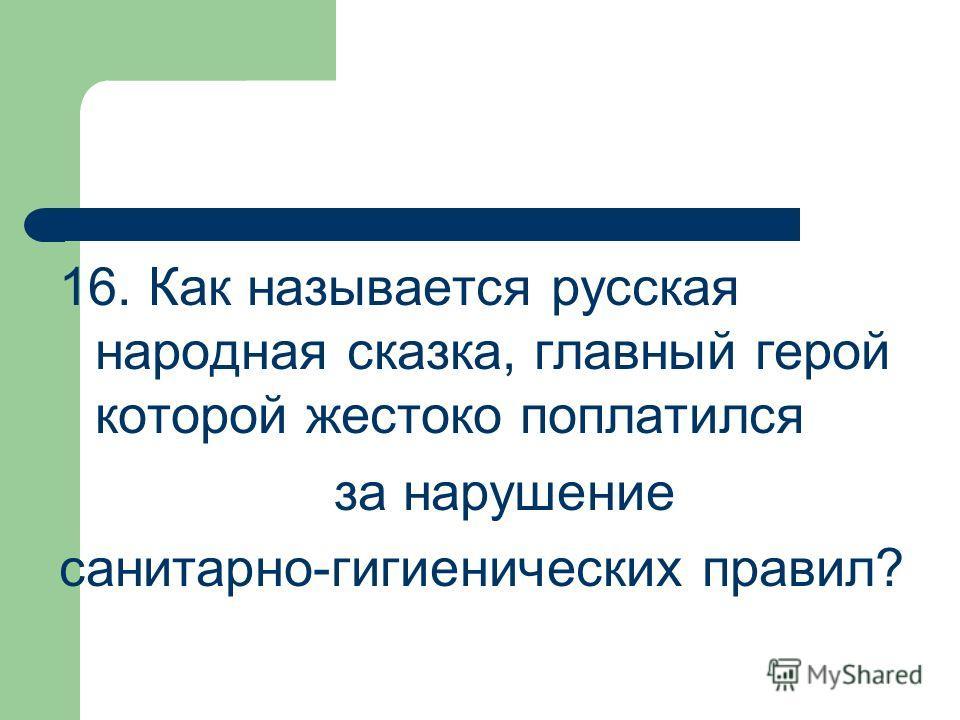 16. Как называется русская народная сказка, главный герой которой жестоко поплатился за нарушение санитарно-гигиенических правил?