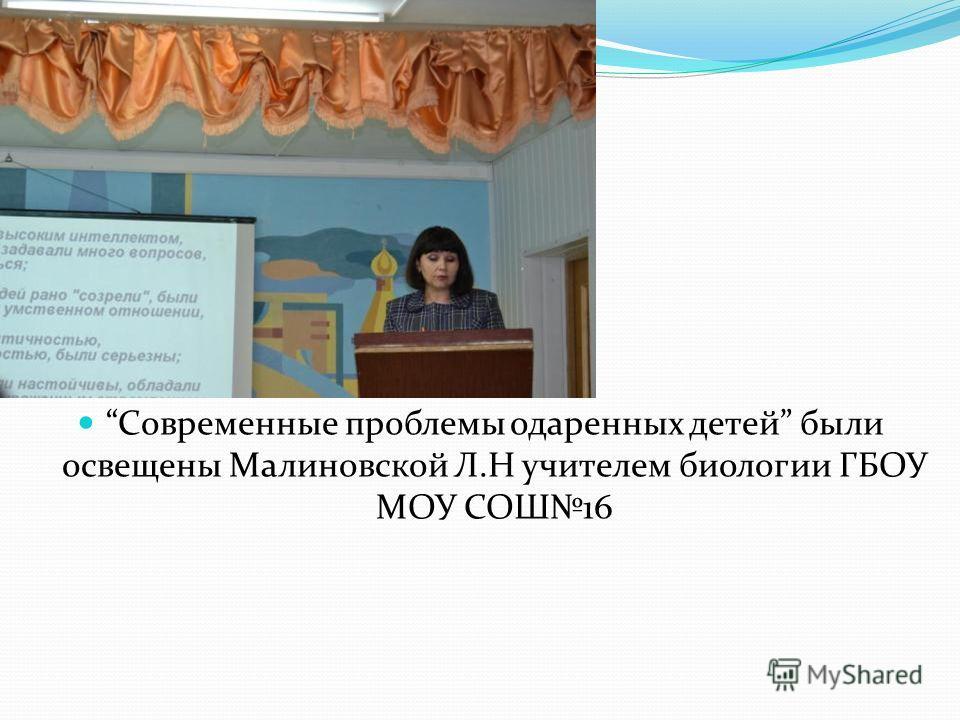 Современные проблемы одаренных детей были освещены Малиновской Л.Н учителем биологии ГБОУ МОУ СОШ16