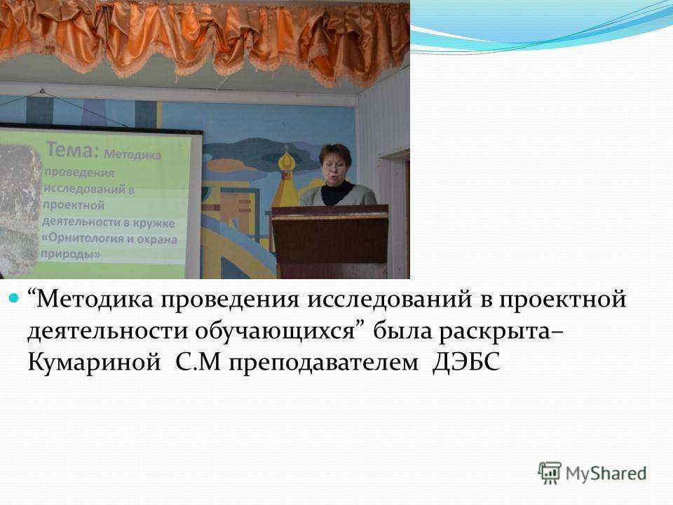 Методика проведения исследований в проектной деятельности обучающихся была раскрыта– Кумариной С.М преподавателем ДЭБС