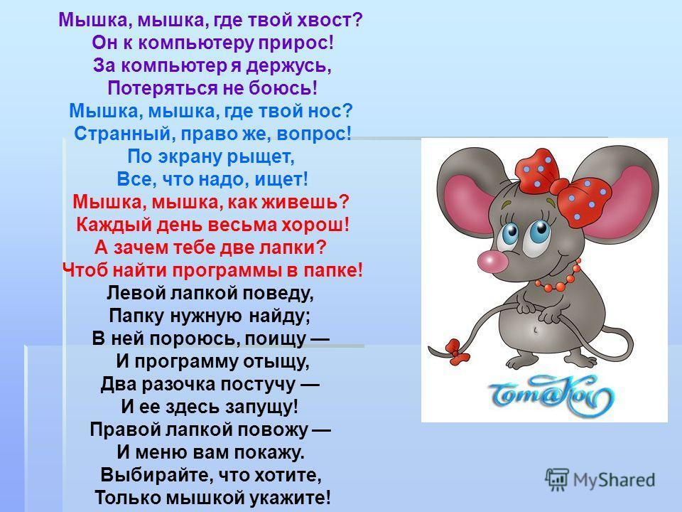 Мышка, мышка, где твой хвост? Он к компьютеру прирос! За компьютер я держусь, Потеряться не боюсь! Мышка, мышка, где твой нос? Странный, право же, вопрос! По экрану рыщет, Все, что надо, ищет! Мышка, мышка, как живешь? Каждый день весьма хорош! А зач