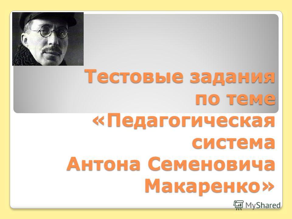 Тестовые задания по теме «Педагогическая система Антона Семеновича Макаренко»