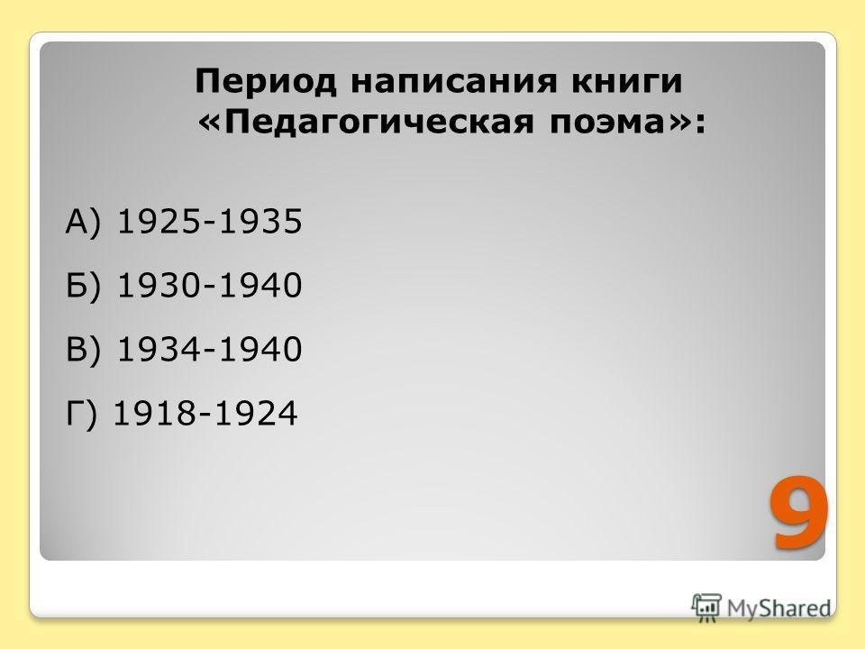 9 Период написания книги «Педагогическая поэма»: А) 1925-1935 Б) 1930-1940 В) 1934-1940 Г) 1918-1924