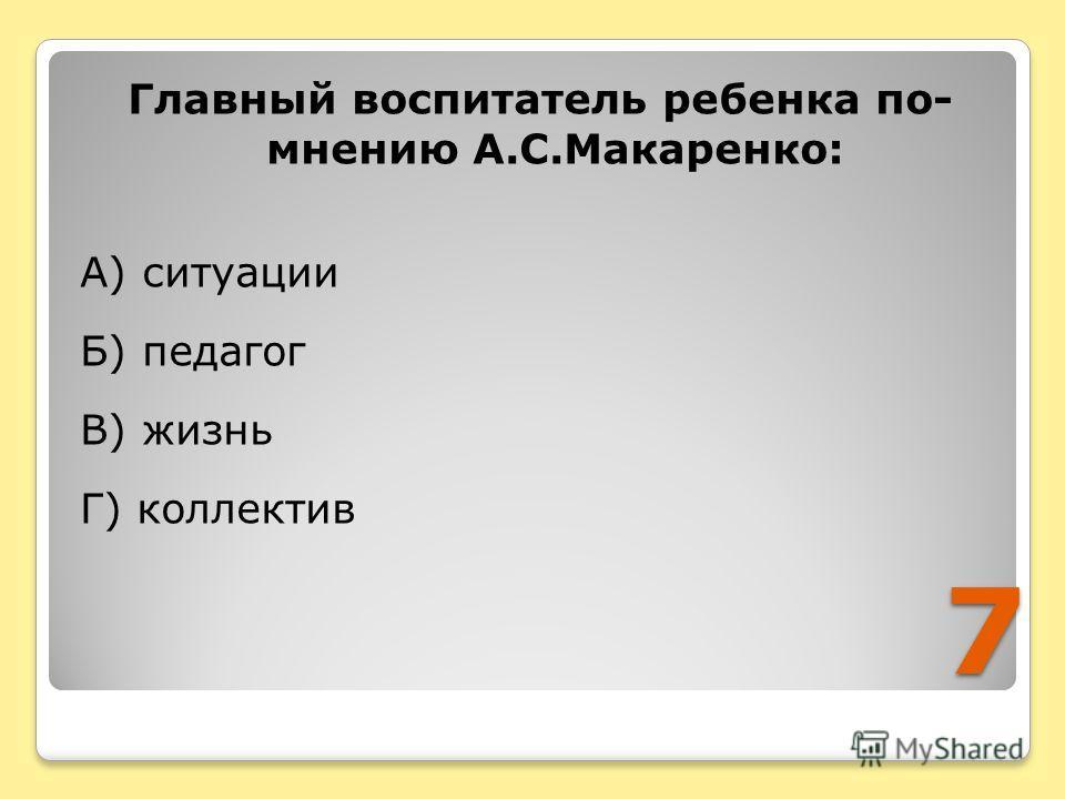7 Главный воспитатель ребенка по- мнению А.С.Макаренко: А) ситуации Б) педагог В) жизнь Г) коллектив