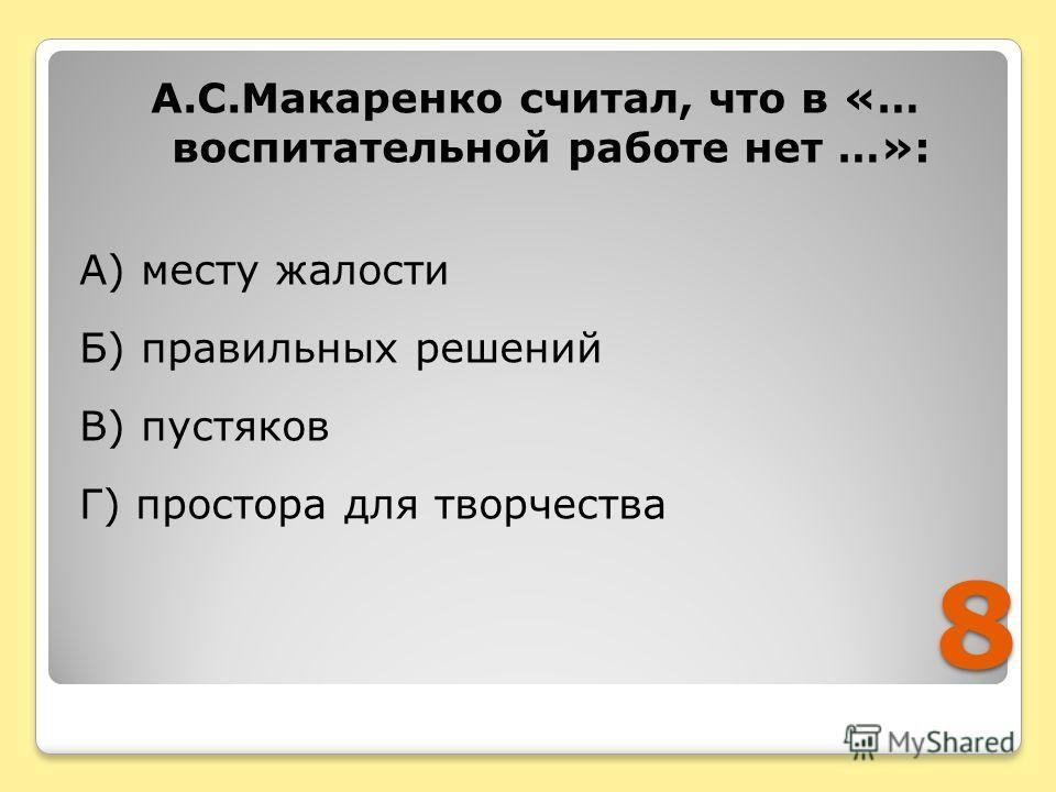8 А.С.Макаренко считал, что в «… воспитательной работе нет …»: А) месту жалости Б) правильных решений В) пустяков Г) простора для творчества