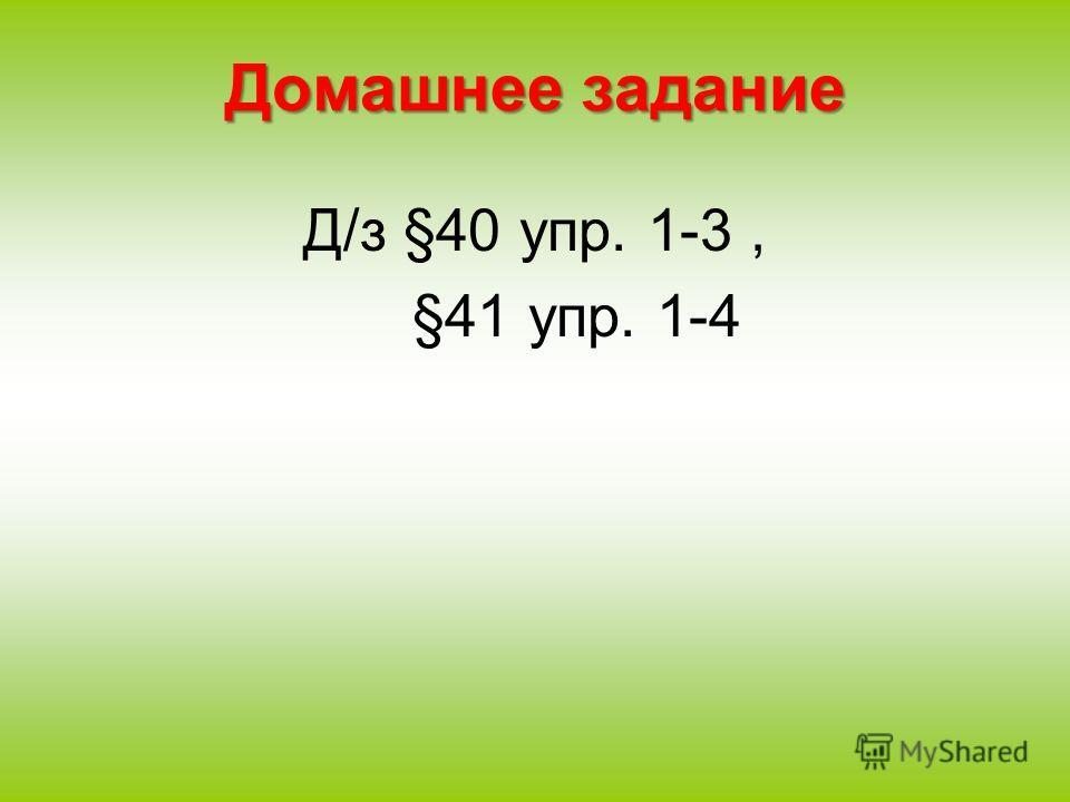 Домашнее задание Д/з §40 упр. 1-3, §41 упр. 1-4