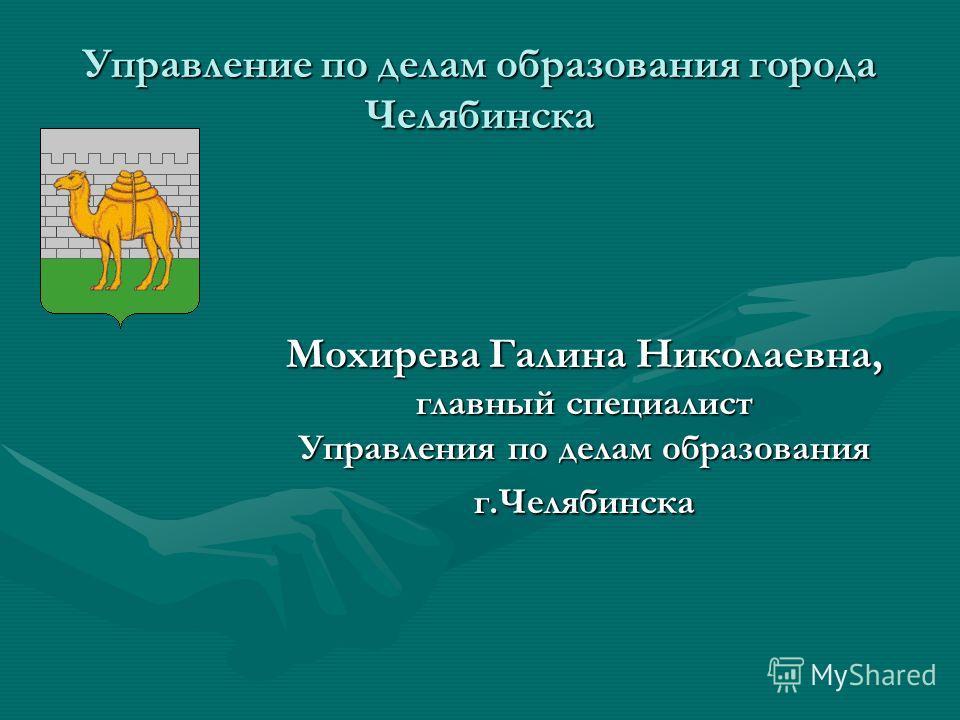 Управление по делам образования города Челябинска Мохирева Галина Николаевна, главный специалист Управления по делам образования г.Челябинска