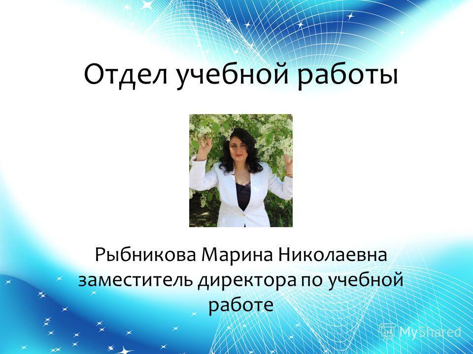 Отдел учебной работы Рыбникова Марина Николаевна заместитель директора по учебной работе