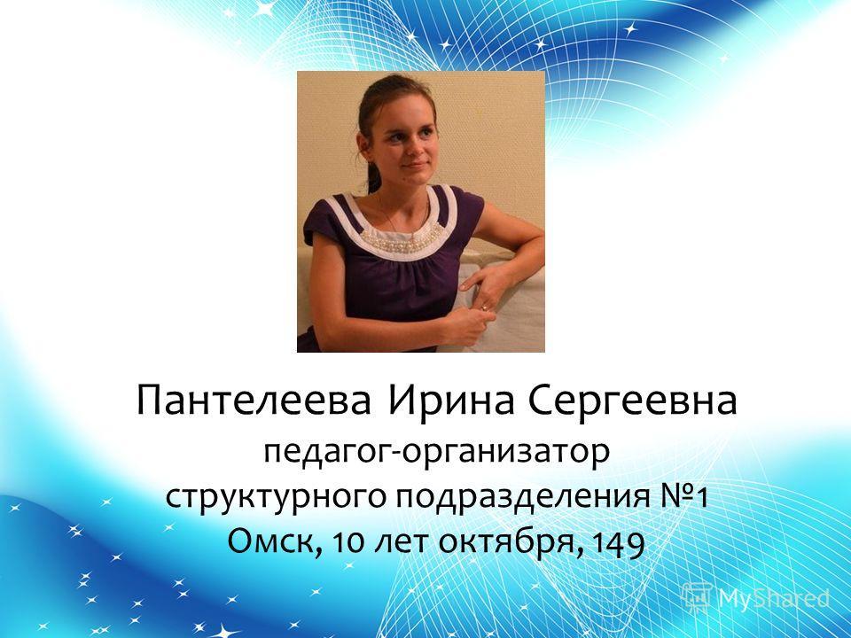 Пантелеева Ирина Сергеевна педагог-организатор структурного подразделения 1 Омск, 10 лет октября, 149