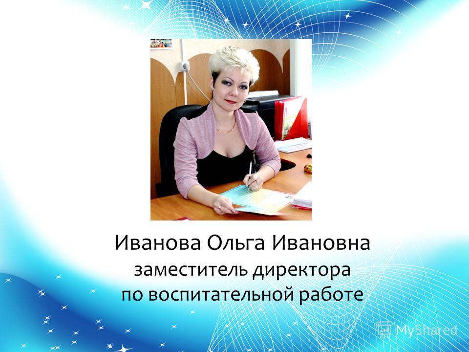 Иванова Ольга Ивановна заместитель директора по воспитательной работе