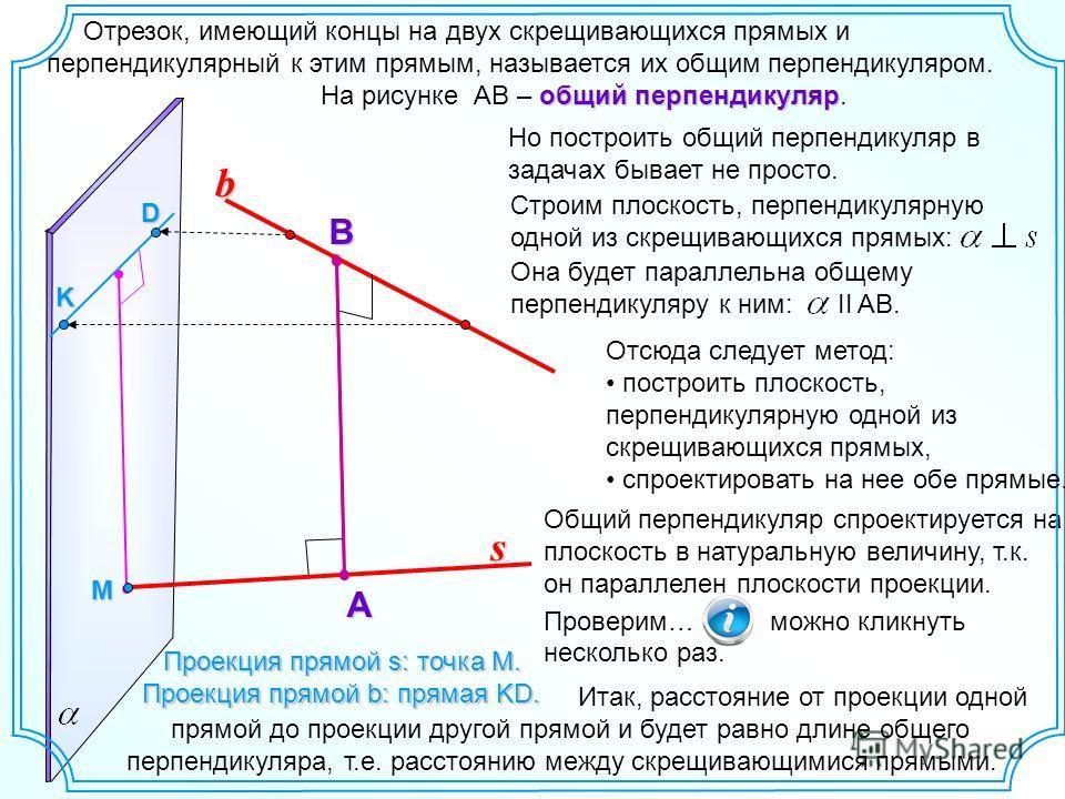Общий перпендикуляр спроектируется на плоскость в натуральную величину, т.к. он параллелен плоскости проекции. Проверим… можно кликнуть несколько раз. Отрезок, имеющий концы на двух скрещивающихся прямых и перпендикулярный к этим прямым, называется и