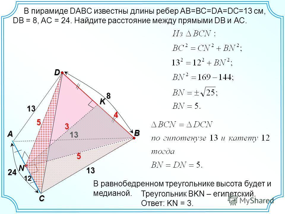 В пирамиде DABC известны длины ребер АВ=ВС=DA=DC=13 см, DB = 8, AC = 24. Найдите расстояние между прямыми DB и АС. D B A C 8 13K13 13 N 24 12121212 5 5 4 В равнобедренном треугольнике высота будет и медианой. 3 Треугольник BKN – египетский. Ответ: KN