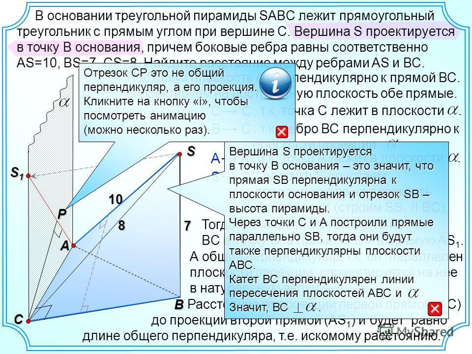 S B AP Спроектируем на построенную плоскость обе прямые. 7 8 10 C Построим плоскость перпендикулярно к прямой ВС. S1S1S1S1 С В С А S S 1 Тогда, ВС спроектируется в точку: BC в точку С, а прямая AS – в прямую AS 1., т.к. точка С лежит в плоскости., т.