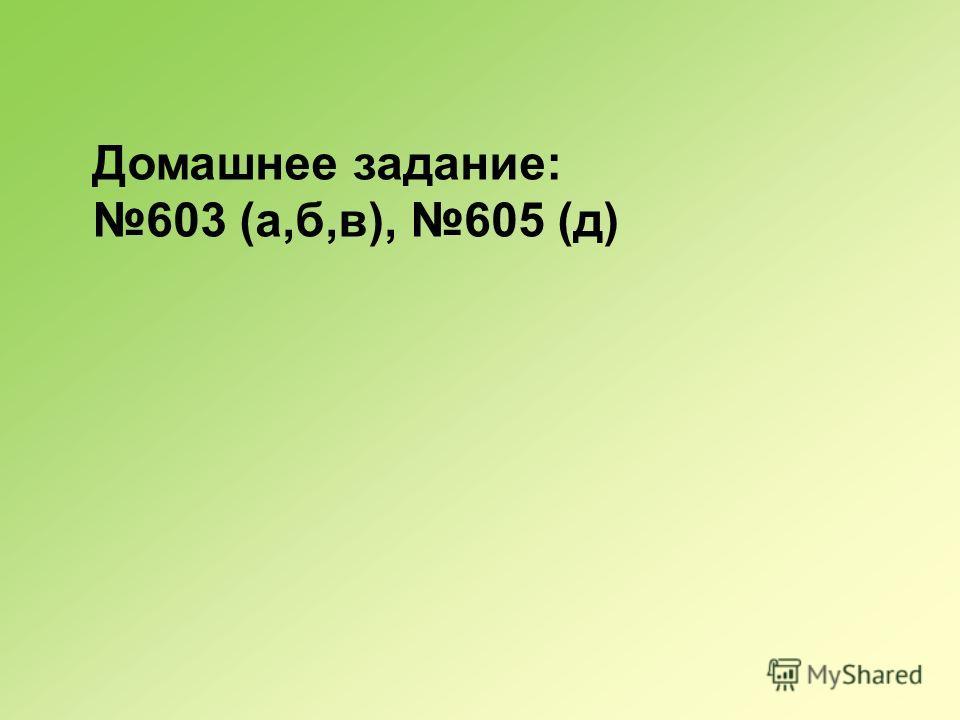 Домашнее задание: 603 (а,б,в), 605 (д)