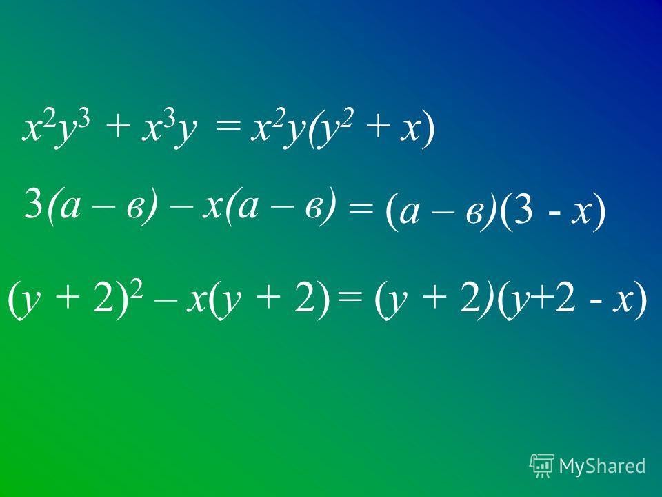 3(а – в) – х(а – в) х 2 у 3 + х 3 у (у + 2) 2 – х(у + 2) = х 2 у(у 2 + х) = (а – в)(3 - х) = (у + 2)(у+2 - х)