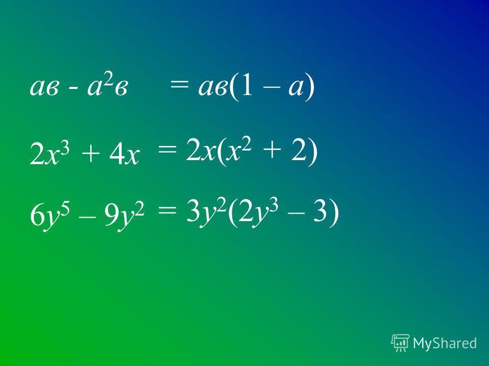 ав - а 2 в 2х 3 + 4х 6у 5 – 9у 2 = ав(1 – а) = 2х(х 2 + 2) = 3у 2 (2у 3 – 3)