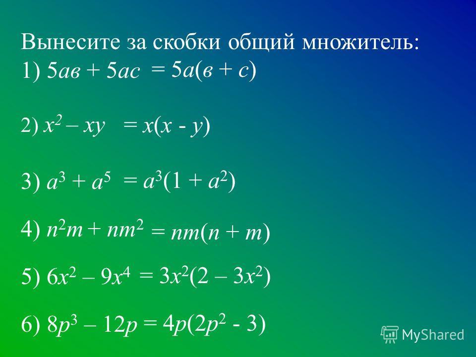 Вынесите за скобки общий множитель: 1) 5ав + 5ас 2) х 2 – ху 3) а 3 + а 5 4) n 2 m + nm 2 5) 6x 2 – 9x 4 6) 8р 3 – 12р = 5а(в + с) = х(х - у) = а 3 (1 + а 2 ) = nm(n + m) = 3х 2 (2 – 3х 2 ) = 4р(2р 2 - 3)