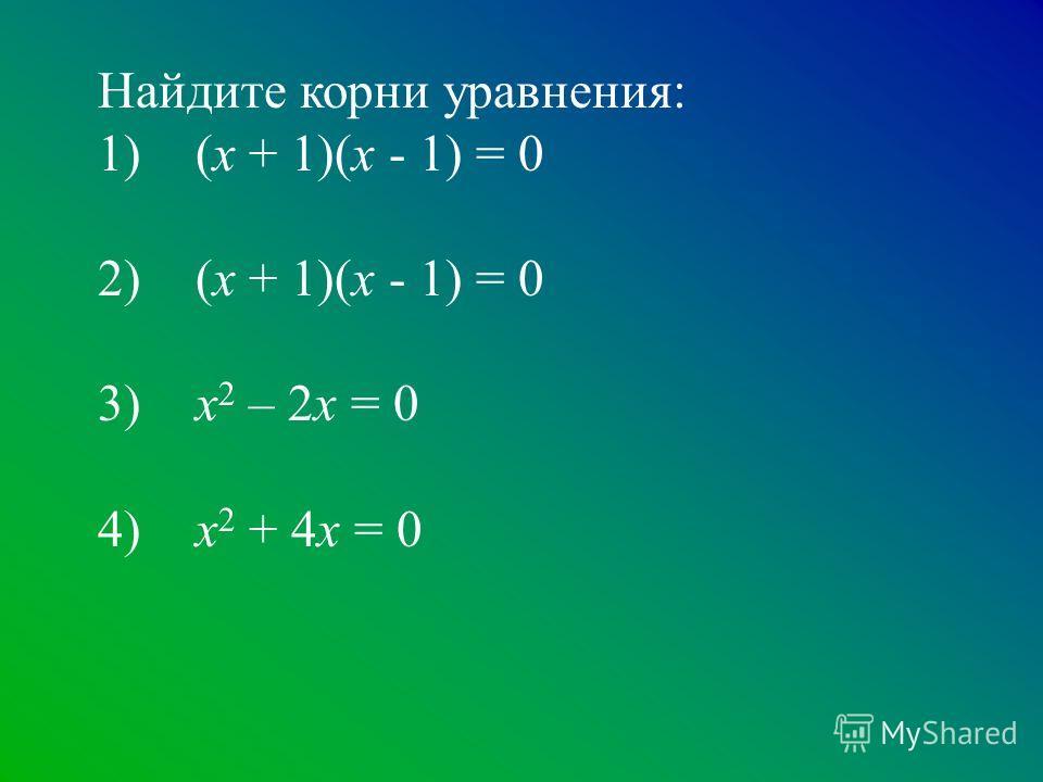 Найдите корни уравнения: 1) (х + 1)(х - 1) = 0 2) (х + 1)(х - 1) = 0 3) х 2 – 2х = 0 4) х 2 + 4х = 0