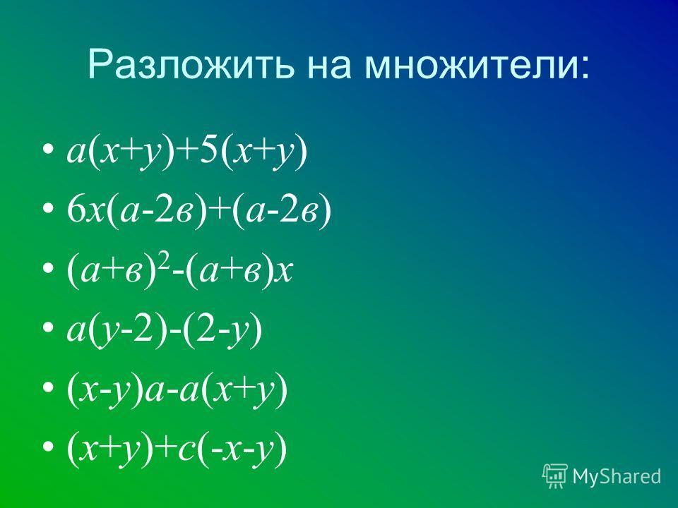 Разложить на множители: а(х+у)+5(х+у) 6х(а-2в)+(а-2в) (а+в) 2 -(а+в)х а(у-2)-(2-у) (х-у)а-а(х+у) (х+у)+с(-х-у)