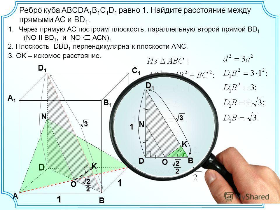 D А В С D1D1 С1С1 В1В1 А1А1 1 1 N Ребро куба ABCDA 1 B 1 C 1 D 1 равно 1. Найдите расстояние между прямыми АС и ВD 1. 1.Через прямую АС построим плоскость, параллельную второй прямой ВD 1 (NO II BD 1, и NO АСN). 2. Плоскость DBD 1 перпендикулярна к п