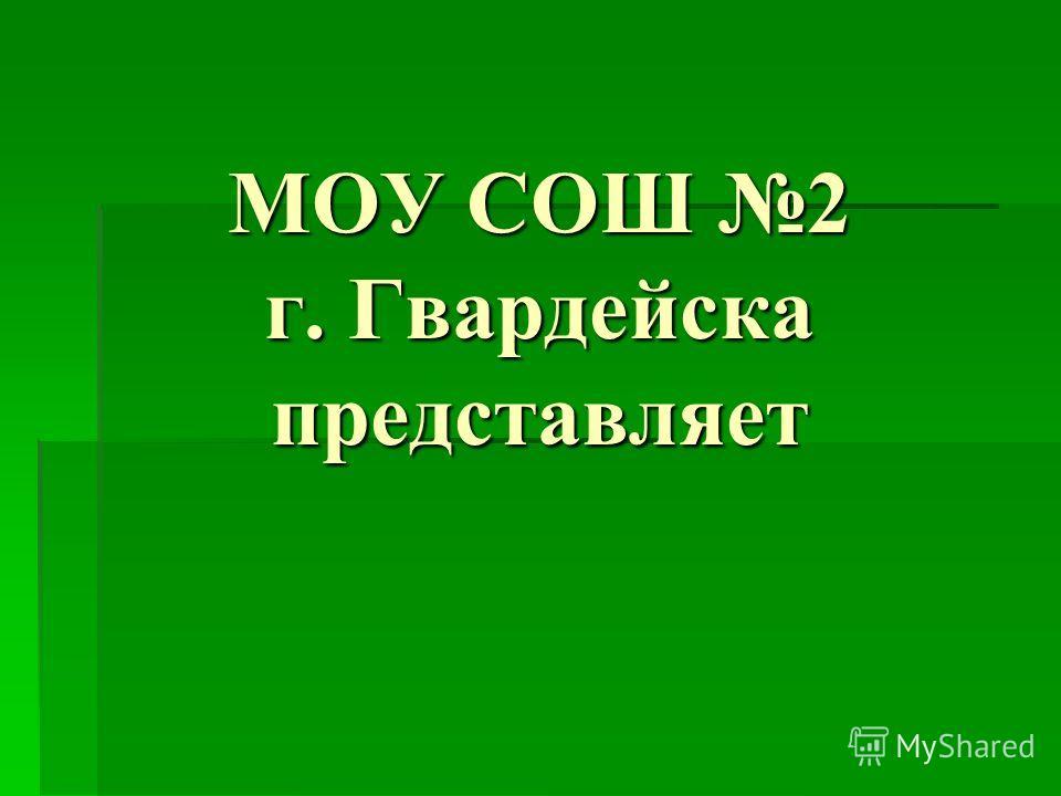 МОУ СОШ 2 г. Гвардейска представляет