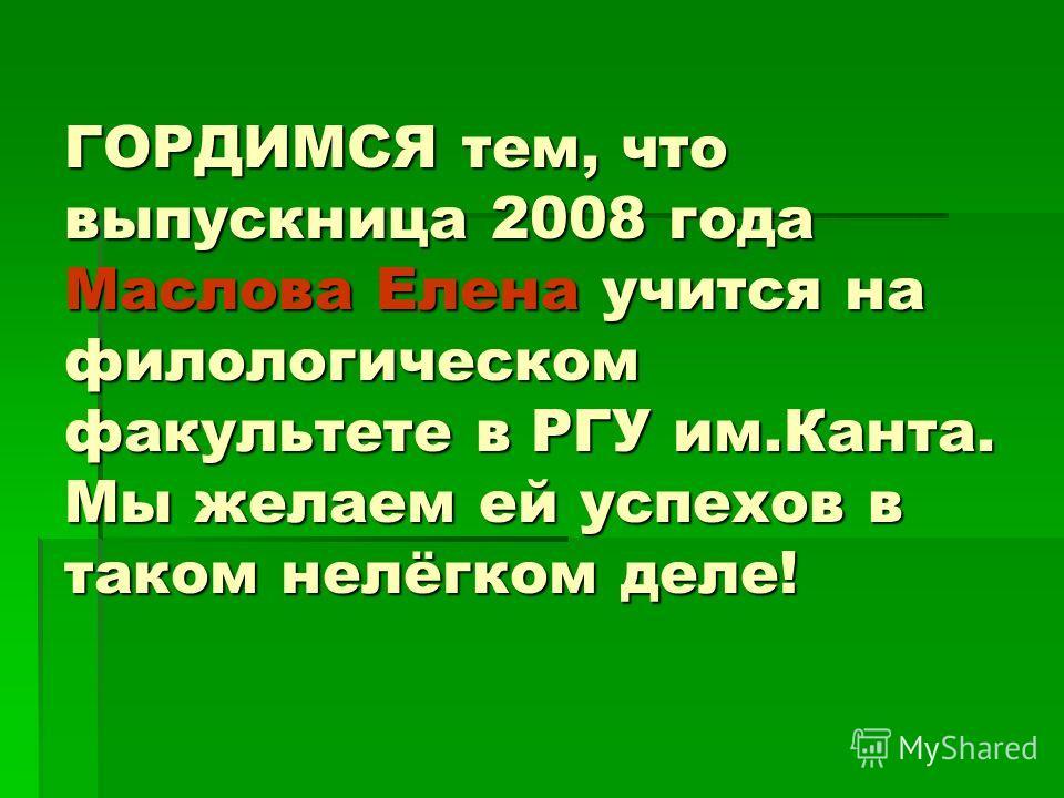 ГОРДИМСЯ тем, что выпускница 2008 года Маслова Елена учится на филологическом факультете в РГУ им.Канта. Мы желаем ей успехов в таком нелёгком деле!
