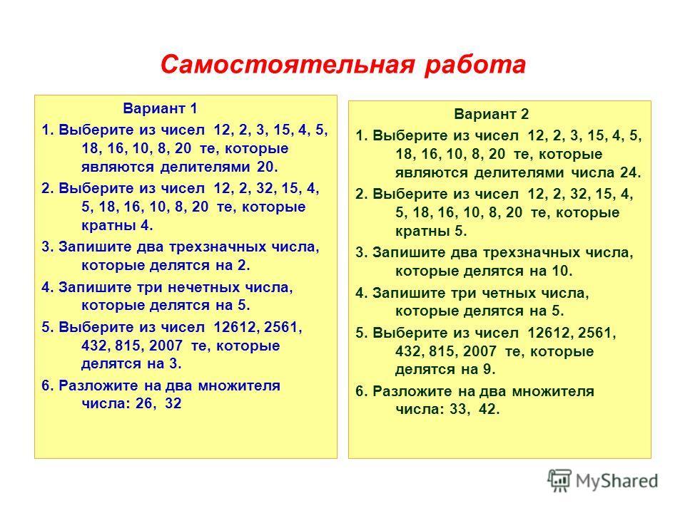Самостоятельная работа Вариант 1 1. Выберите из чисел 12, 2, 3, 15, 4, 5, 18, 16, 10, 8, 20 те, которые являются делителями 20. 2. Выберите из чисел 12, 2, 32, 15, 4, 5, 18, 16, 10, 8, 20 те, которые кратны 4. 3. Запишите два трехзначных числа, котор