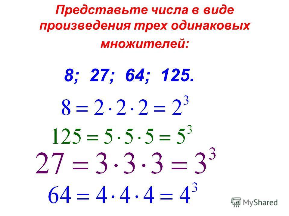 Представьте числа в виде произведения трех одинаковых множителей: 8; 27; 64; 125.