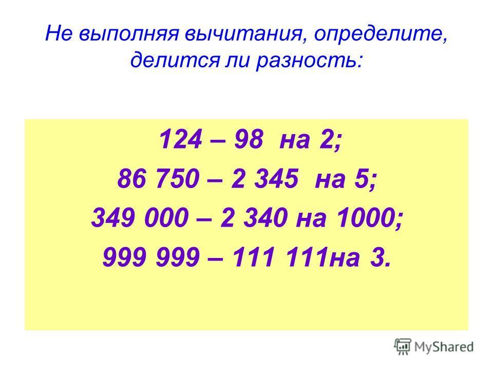Не выполняя вычитания, определите, делится ли разность: 124 – 98 на 2; 86 750 – 2 345 на 5; 349 000 – 2 340 на 1000; 999 999 – 111 111на 3.