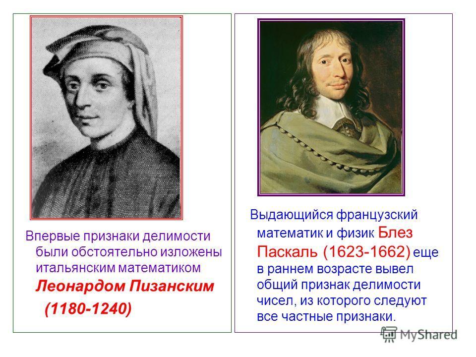 Впервые признаки делимости были обстоятельно изложены итальянским математиком Леонардом Пизанским (1180-1240) Выдающийся французский математик и физик Блез Паскаль (1623-1662) еще в раннем возрасте вывел общий признак делимости чисел, из которого сле