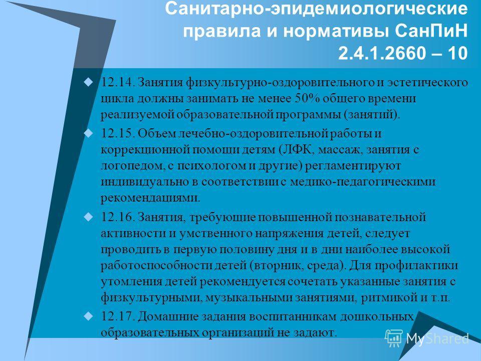 Санитарно-эпидемиологические правила и нормативы СанПиН 2.4.1.2660 – 10 12.14. Занятия физкультурно-оздоровительного и эстетического цикла должны занимать не менее 50% общего времени реализуемой образовательной программы (занятий). 12.15. Объем лечеб