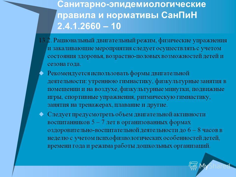 Санитарно-эпидемиологические правила и нормативы СанПиН 2.4.1.2660 – 10 13.2. Рациональный двигательный режим, физические упражнения и закаливающие мероприятия следует осуществлять с учетом состояния здоровья, возрастно-половых возможностей детей и с