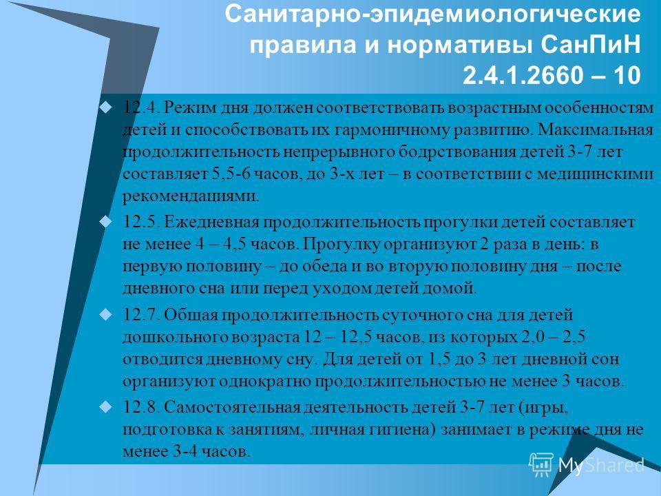 Санитарно-эпидемиологические правила и нормативы СанПиН 2.4.1.2660 – 10 12.4. Режим дня должен соответствовать возрастным особенностям детей и способствовать их гармоничному развитию. Максимальная продолжительность непрерывного бодрствования детей 3-